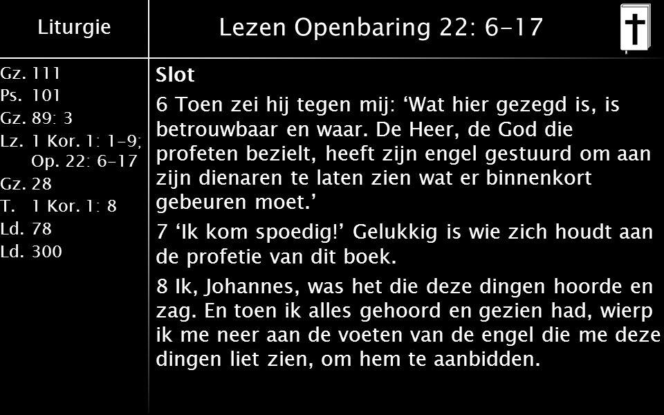 Liturgie Gz.111 Ps.101 Gz.89: 3 Lz.1 Kor. 1: 1-9; Op. 22: 6-17 Gz.28 T.1 Kor. 1: 8 Ld.78 Ld.300 Lezen Openbaring 22: 6-17 Slot 6 Toen zei hij tegen mi