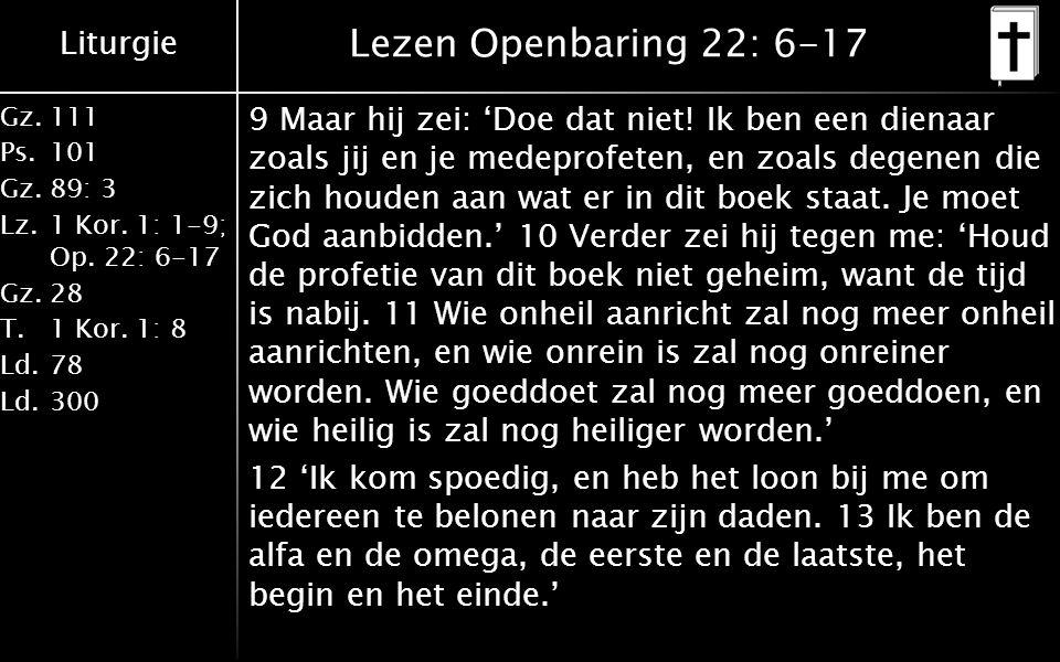 Liturgie Gz.111 Ps.101 Gz.89: 3 Lz.1 Kor. 1: 1-9; Op. 22: 6-17 Gz.28 T.1 Kor. 1: 8 Ld.78 Ld.300 Lezen Openbaring 22: 6-17 9 Maar hij zei: 'Doe dat nie