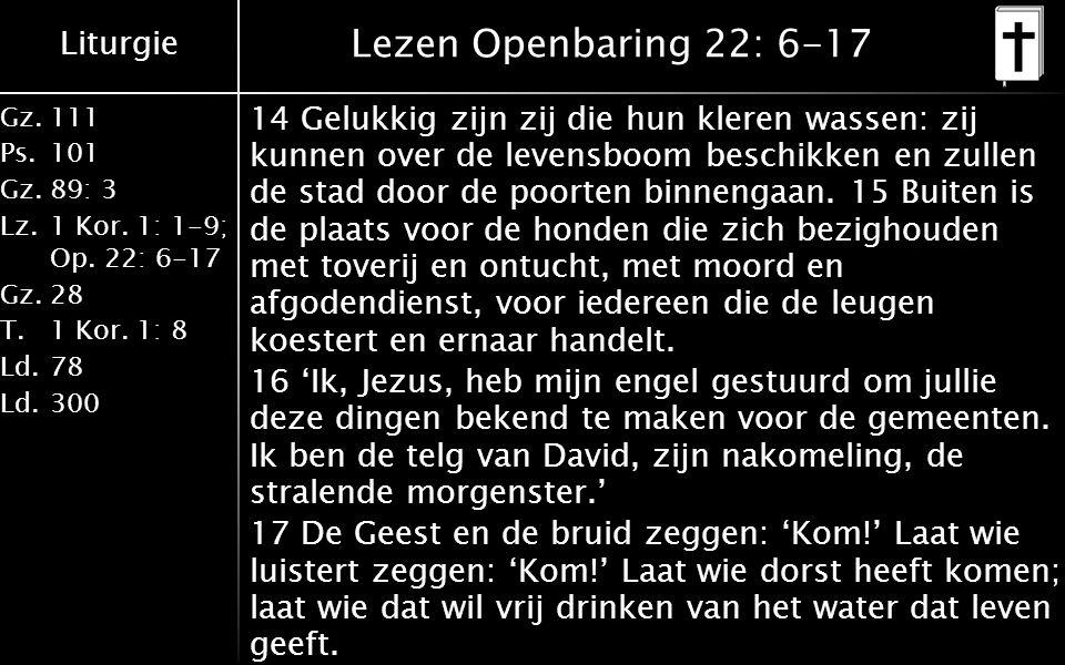Liturgie Gz.111 Ps.101 Gz.89: 3 Lz.1 Kor. 1: 1-9; Op. 22: 6-17 Gz.28 T.1 Kor. 1: 8 Ld.78 Ld.300 Lezen Openbaring 22: 6-17 14 Gelukkig zijn zij die hun