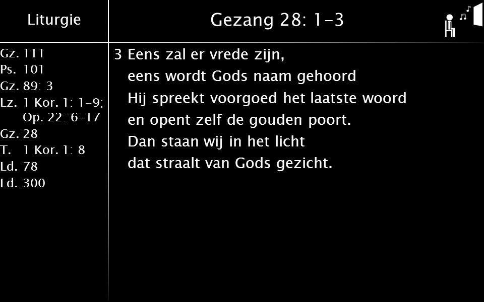 Liturgie Gz.111 Ps.101 Gz.89: 3 Lz.1 Kor. 1: 1-9; Op. 22: 6-17 Gz.28 T.1 Kor. 1: 8 Ld.78 Ld.300 Gezang 28: 1-3 3Eens zal er vrede zijn, eens wordt God