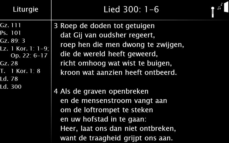 Liturgie Gz.111 Ps.101 Gz.89: 3 Lz.1 Kor. 1: 1-9; Op. 22: 6-17 Gz.28 T.1 Kor. 1: 8 Ld.78 Ld.300 Lied 300: 1-6 3Roep de doden tot getuigen dat Gij van