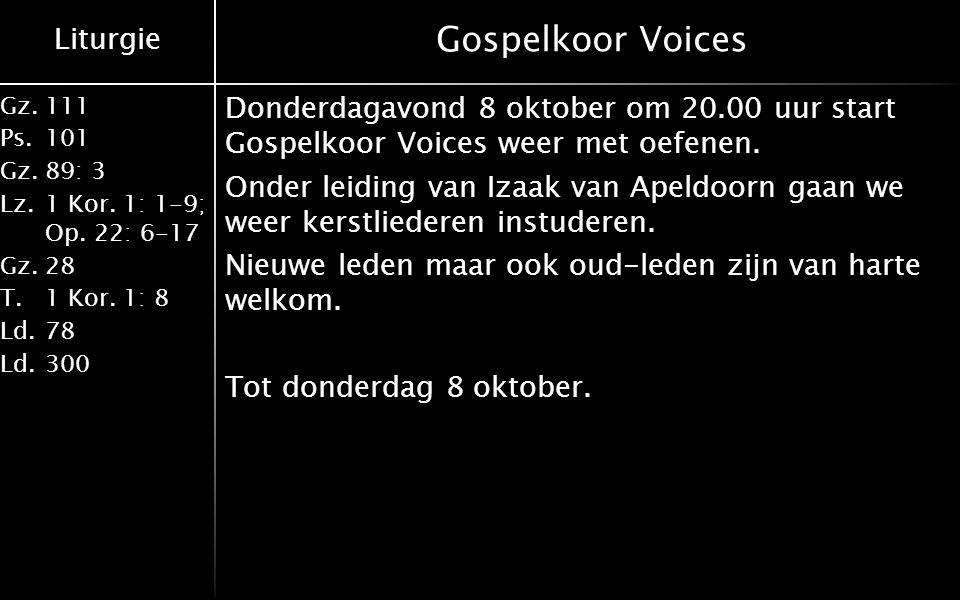 Liturgie Gz.111 Ps.101 Gz.89: 3 Lz.1 Kor. 1: 1-9; Op. 22: 6-17 Gz.28 T.1 Kor. 1: 8 Ld.78 Ld.300 Gospelkoor Voices Donderdagavond 8 oktober om 20.00 uu