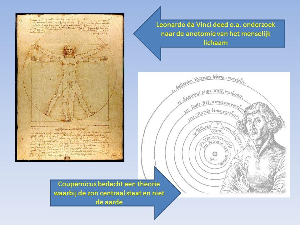Leonardo da Vinci deed o.a. onderzoek naar de anotomie van het menselijk lichaam Coupernicus bedacht een theorie waarbij de zon centraal staat en niet