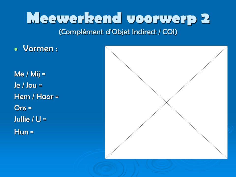 Meewerkend voorwerp 2 (Complément d'Objet Indirect / COI) Vormen : Vormen : Me / Mij = Je / Jou = Hem / Haar = Ons = Jullie / U = Hun =