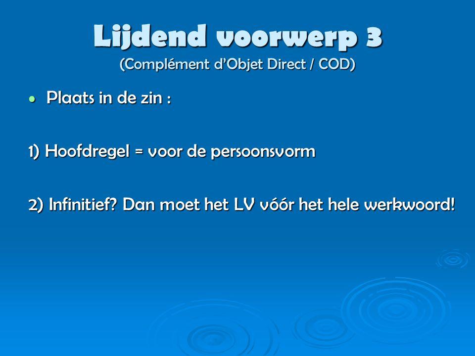 Lijdend voorwerp 3 (Complément d'Objet Direct / COD) Plaats in de zin : Plaats in de zin : 1) Hoofdregel = voor de persoonsvorm 2) Infinitief? Dan moe