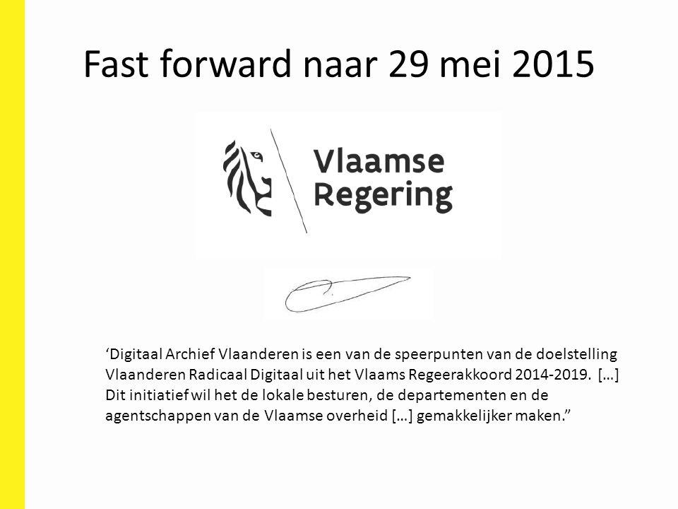 Fast forward naar 29 mei 2015 'Digitaal Archief Vlaanderen is een van de speerpunten van de doelstelling Vlaanderen Radicaal Digitaal uit het Vlaams Regeerakkoord 2014-2019.