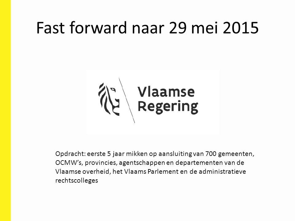Fast forward naar 29 mei 2015 Opdracht: eerste 5 jaar mikken op aansluiting van 700 gemeenten, OCMW's, provincies, agentschappen en departementen van de Vlaamse overheid, het Vlaams Parlement en de administratieve rechtscolleges