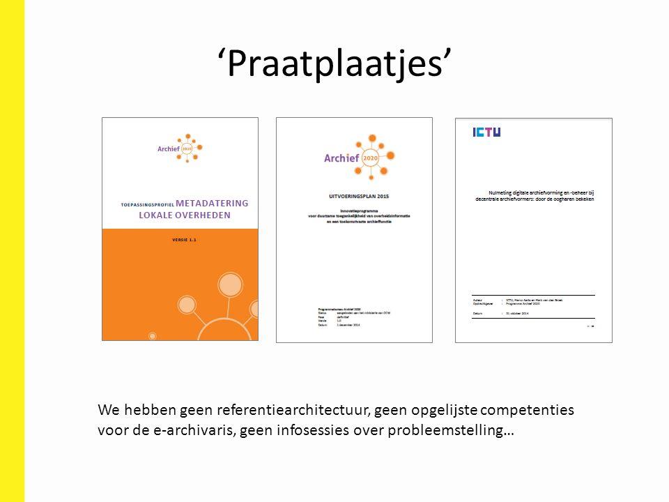 'Praatplaatjes' We hebben geen referentiearchitectuur, geen opgelijste competenties voor de e-archivaris, geen infosessies over probleemstelling…