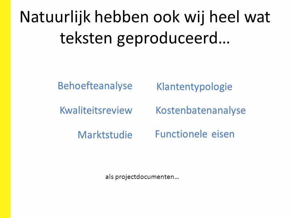 Natuurlijk hebben ook wij heel wat teksten geproduceerd… als projectdocumenten… Behoefteanalyse Klantentypologie Functionele eisen Kwaliteitsreview Marktstudie Kostenbatenanalyse