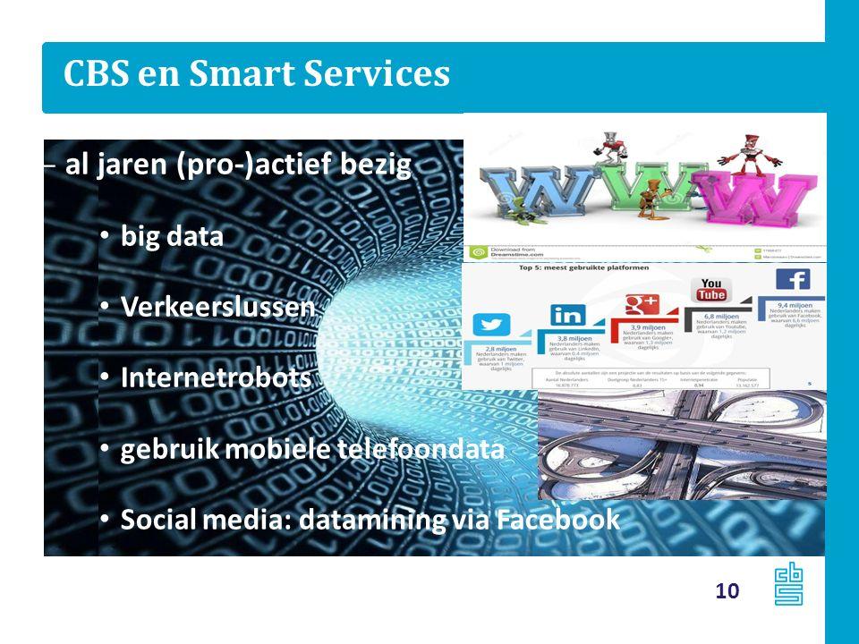 CBS en Smart Services 10 – al jaren (pro-)actief bezig big data Verkeerslussen Internetrobots gebruik mobiele telefoondata Social media: datamining via Facebook