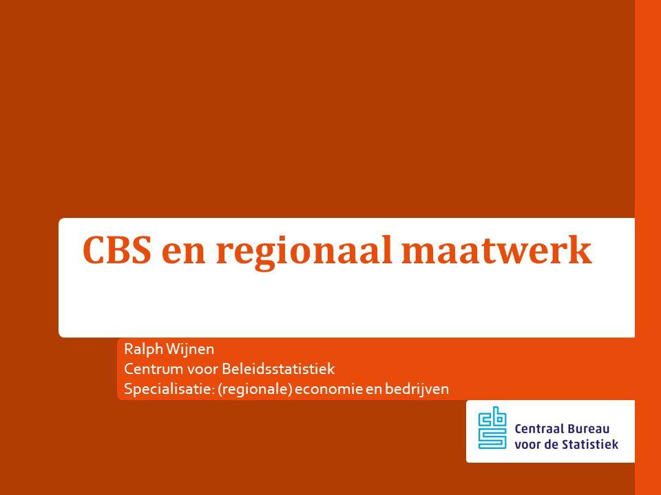 Ralph Wijnen Centrum voor Beleidsstatistiek Specialisatie: (regionale) economie en bedrijven CBS en regionaal maatwerk
