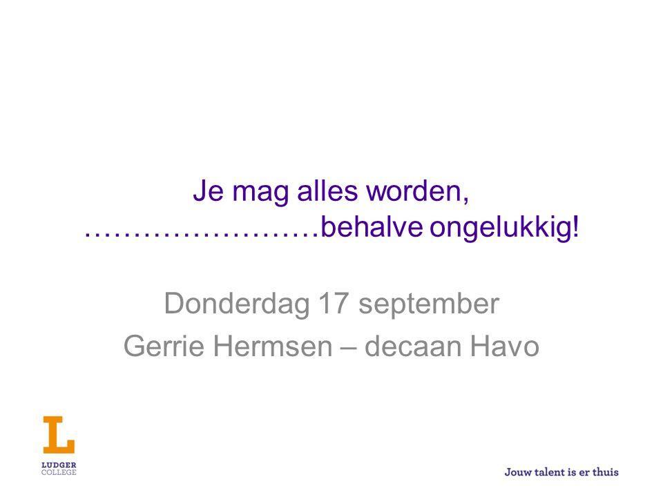Je mag alles worden, ……………………behalve ongelukkig! Donderdag 17 september Gerrie Hermsen – decaan Havo
