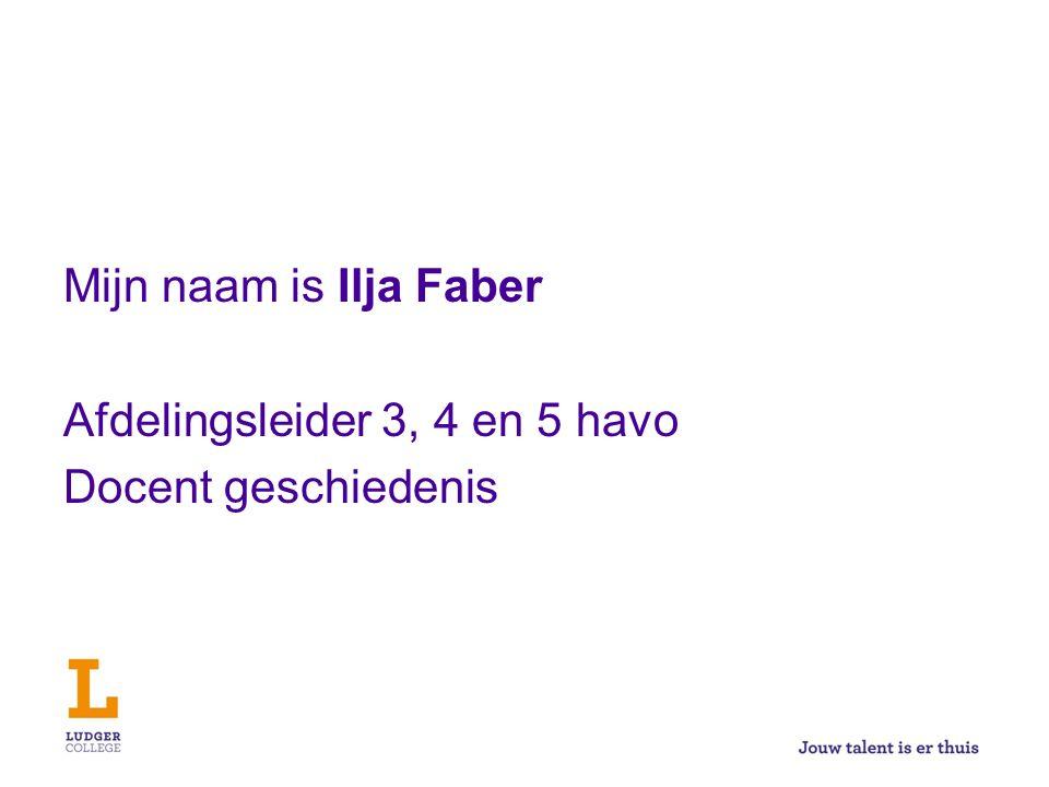 Mijn naam is Ilja Faber Afdelingsleider 3, 4 en 5 havo Docent geschiedenis