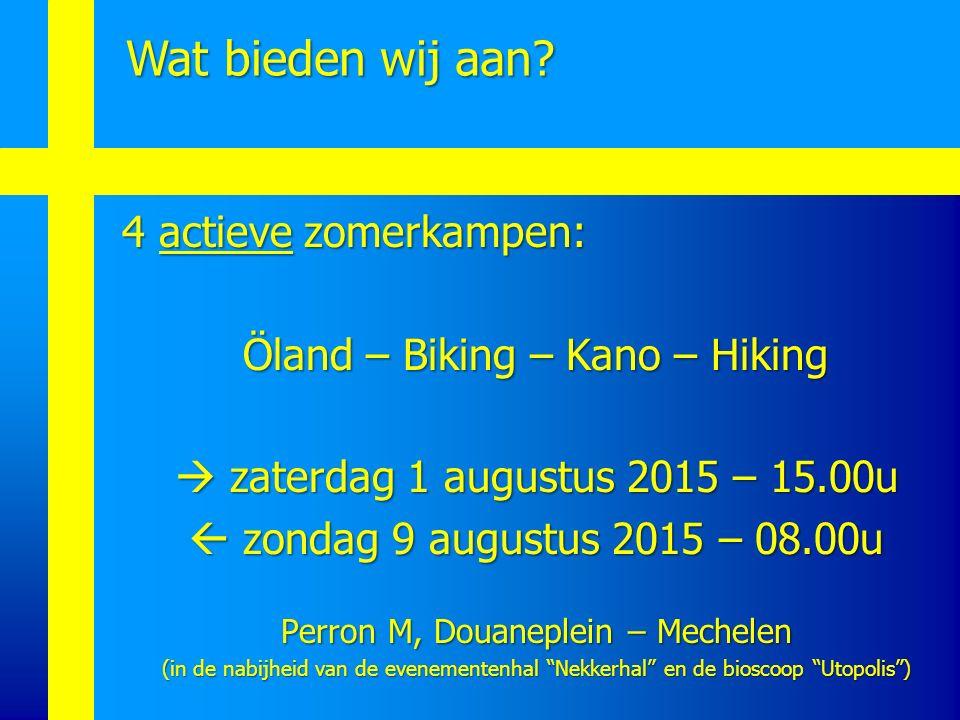 Wat bieden wij aan? 4 actieve zomerkampen: Öland – Biking – Kano – Hiking  zaterdag 1 augustus 2015 – 15.00u  zaterdag 1 augustus 2015 – 15.00u  zo