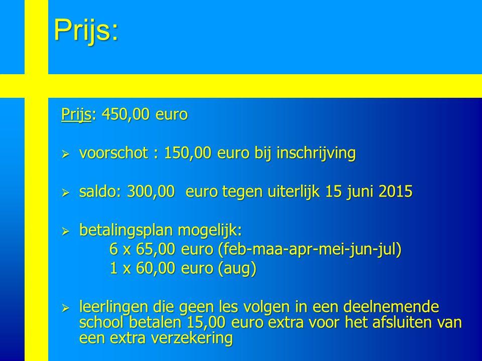 Prijs: 450,00 euro  voorschot : 150,00 euro bij inschrijving  saldo: 300,00 euro tegen uiterlijk 15 juni 2015  betalingsplan mogelijk: 6 x 65,00 euro (feb-maa-apr-mei-jun-jul) 1 x 60,00 euro (aug)  leerlingen die geen les volgen in een deelnemende school betalen 15,00 euro extra voor het afsluiten van een extra verzekering Prijs: