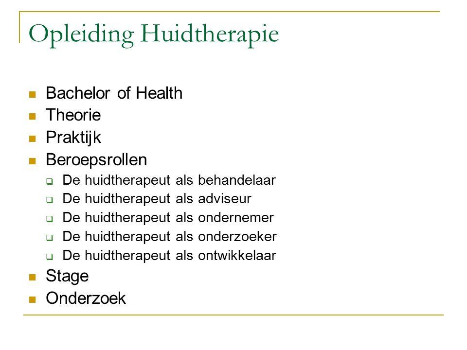 Opleiding Huidtherapie Bachelor of Health Theorie Praktijk Beroepsrollen  De huidtherapeut als behandelaar  De huidtherapeut als adviseur  De huidtherapeut als ondernemer  De huidtherapeut als onderzoeker  De huidtherapeut als ontwikkelaar Stage Onderzoek
