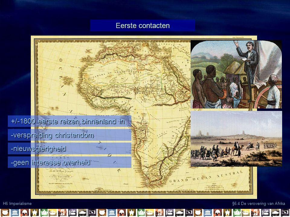 Eerste contacten H6 Imperialisme §6.4 De verovering van Afrika +/-1800 eerste reizen binnenland in -verspreiding christendom -nieuwsgierigheid -geen interesse overheid