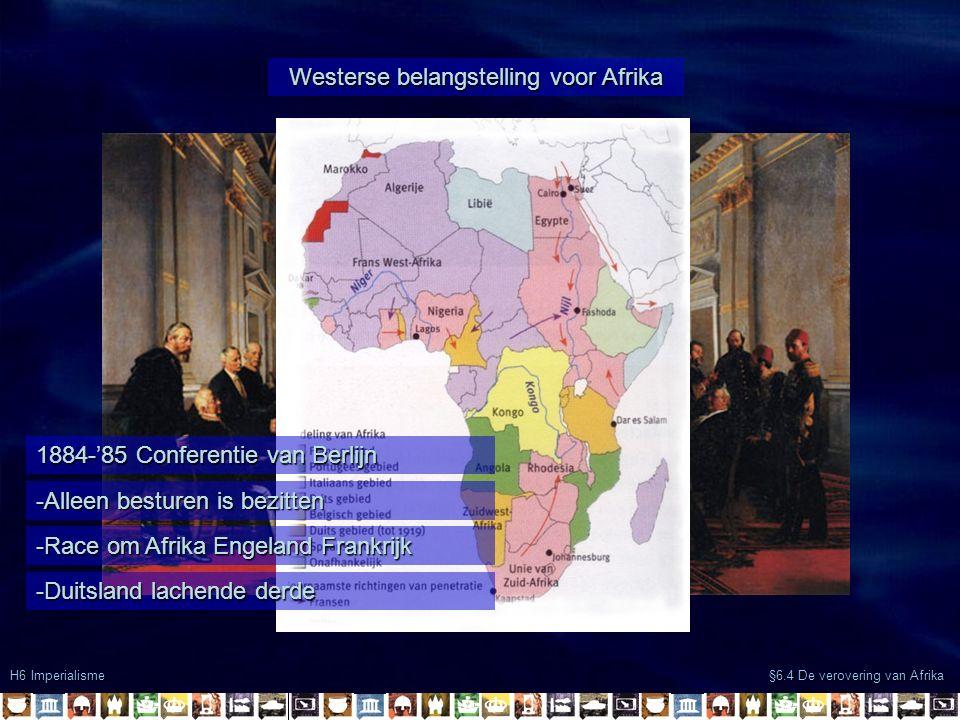 H6 Imperialisme §6.4 De verovering van Afrika Westerse belangstelling voor Afrika 1884-'85 Conferentie van Berlijn -Alleen besturen is bezitten -Race om Afrika Engeland Frankrijk -Duitsland lachende derde