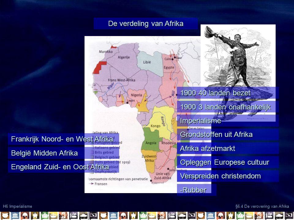 De verdeling van Afrika H6 Imperialisme §6.4 De verovering van Afrika Frankrijk Noord- en West Afrika België Midden Afrika Engeland Zuid- en Oost Afrika 1900 40 landen bezet 1900 3 landen onafhankelijk Imperialisme Grondstoffen uit Afrika -Ivoor -Cacao -Koper -Rubber Afrika afzetmarkt Opleggen Europese cultuur Verspreiden christendom