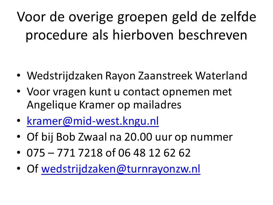 Voor de overige groepen geld de zelfde procedure als hierboven beschreven Wedstrijdzaken Rayon Zaanstreek Waterland Voor vragen kunt u contact opnemen met Angelique Kramer op mailadres kramer@mid-west.kngu.nl Of bij Bob Zwaal na 20.00 uur op nummer 075 – 771 7218 of 06 48 12 62 62 Of wedstrijdzaken@turnrayonzw.nlwedstrijdzaken@turnrayonzw.nl
