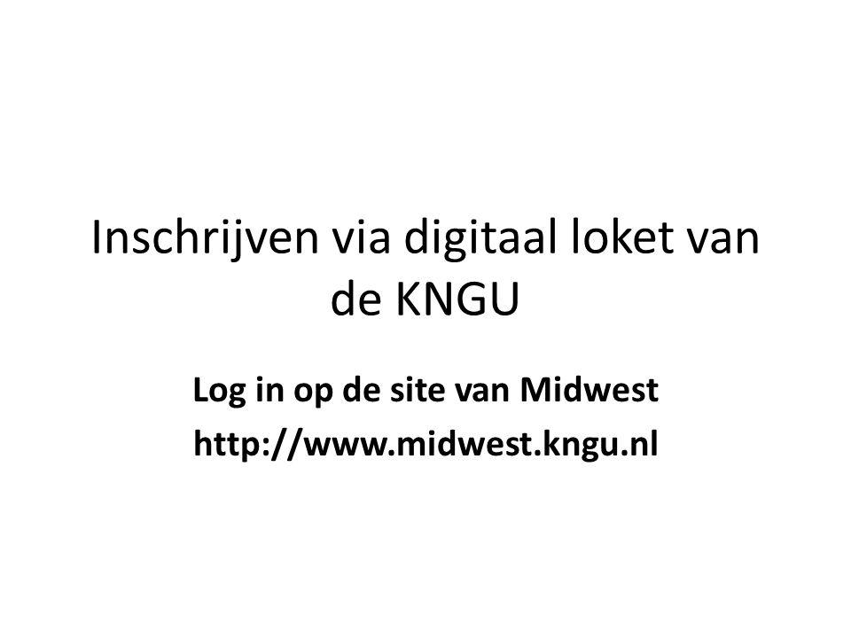 Inschrijven via digitaal loket van de KNGU Log in op de site van Midwest http://www.midwest.kngu.nl