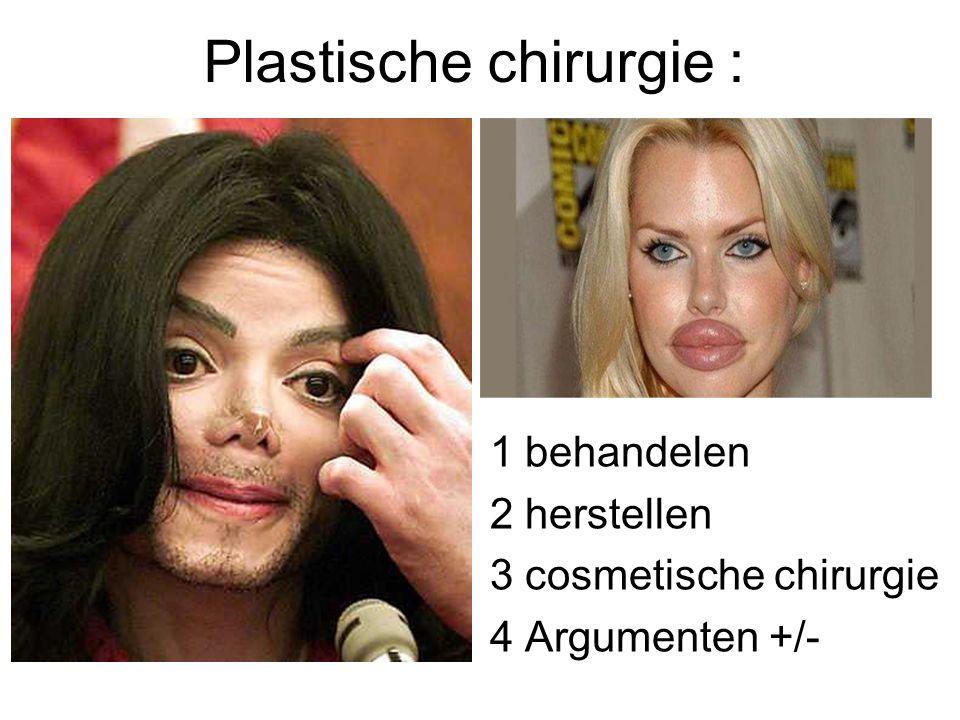 Plastische chirurgie : 1 behandelen 2 herstellen 3 cosmetische chirurgie 4 Argumenten +/-