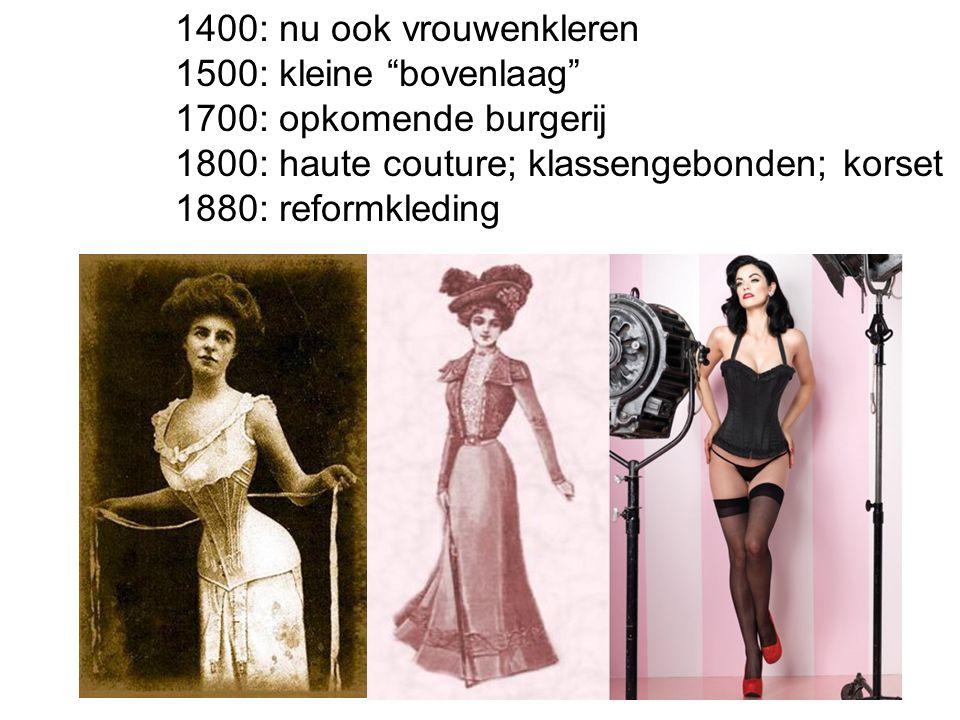 """1400: nu ook vrouwenkleren 1500: kleine """"bovenlaag"""" 1700: opkomende burgerij 1800: haute couture; klassengebonden; korset 1880: reformkleding"""