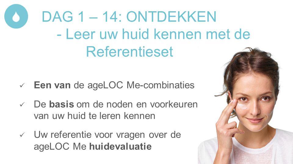 DAG 1 – 14: ONTDEKKEN - Leer uw huid kennen met de Referentieset Een van de ageLOC Me-combinaties De basis om de noden en voorkeuren van uw huid te leren kennen Uw referentie voor vragen over de ageLOC Me huidevaluatie