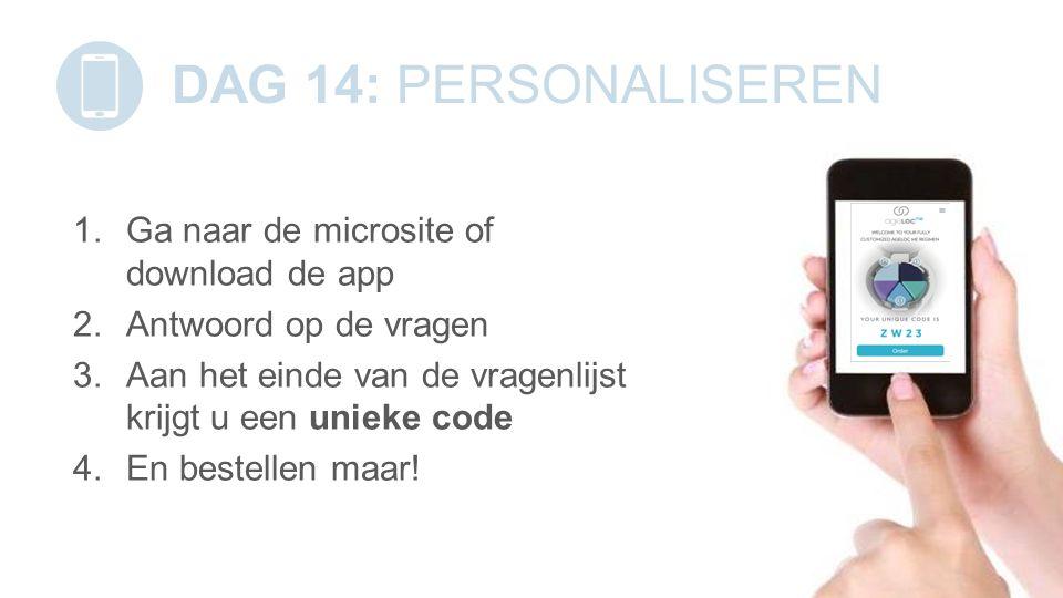 DAG 14: PERSONALISEREN 1.Ga naar de microsite of download de app 2.Antwoord op de vragen 3.Aan het einde van de vragenlijst krijgt u een unieke code 4.En bestellen maar!