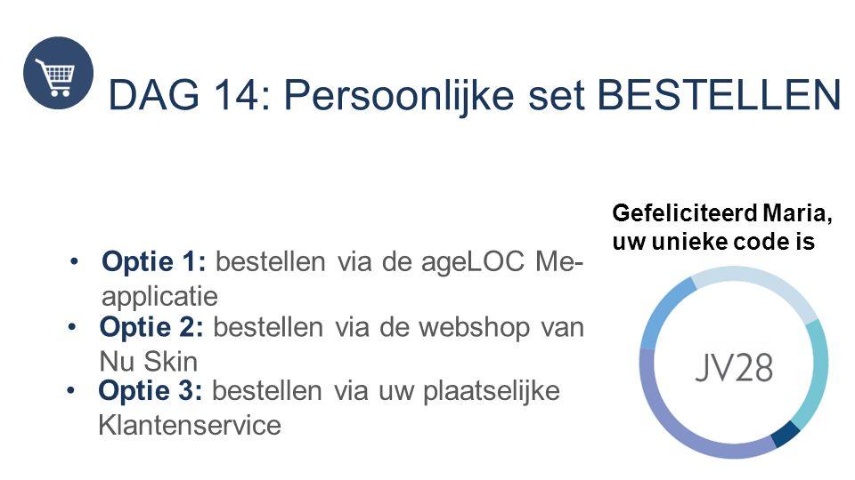 DAG 14: Persoonlijke set BESTELLEN Optie 1: bestellen via de ageLOC Me- applicatie Optie 2: bestellen via de webshop van Nu Skin Gefeliciteerd Maria, uw unieke code is Optie 3: bestellen via uw plaatselijke Klantenservice