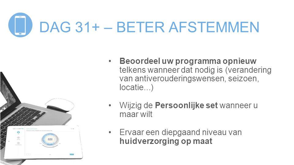 DAG 31+ – BETER AFSTEMMEN Beoordeel uw programma opnieuw telkens wanneer dat nodig is (verandering van antiverouderingswensen, seizoen, locatie...) Wi