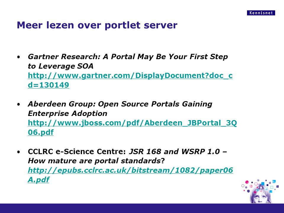 Meer lezen over portlet server Gartner Research: A Portal May Be Your First Step to Leverage SOA http://www.gartner.com/DisplayDocument doc_c d=130149 http://www.gartner.com/DisplayDocument doc_c d=130149 Aberdeen Group: Open Source Portals Gaining Enterprise Adoption http://www.jboss.com/pdf/Aberdeen_JBPortal_3Q 06.pdf http://www.jboss.com/pdf/Aberdeen_JBPortal_3Q 06.pdf CCLRC e-Science Centre: JSR 168 and WSRP 1.0 – How mature are portal standards.