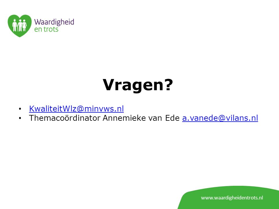 Vragen? www.waardigheidentrots.nl KwaliteitWlz@minvws.nl Themacoördinator Annemieke van Ede a.vanede@vilans.nla.vanede@vilans.nl