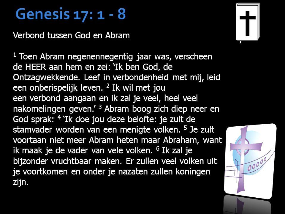 Genesis 17: 1 - 8 Verbond tussen God en Abram 1 Toen Abram negenennegentig jaar was, verscheen de HEER aan hem en zei: 'Ik ben God, de Ontzagwekkende.