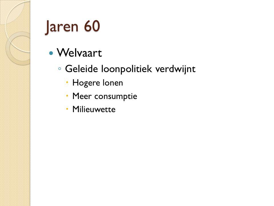 Jaren 60 Welvaart ◦ Geleide loonpolitiek verdwijnt  Hogere lonen  Meer consumptie  Milieuwette