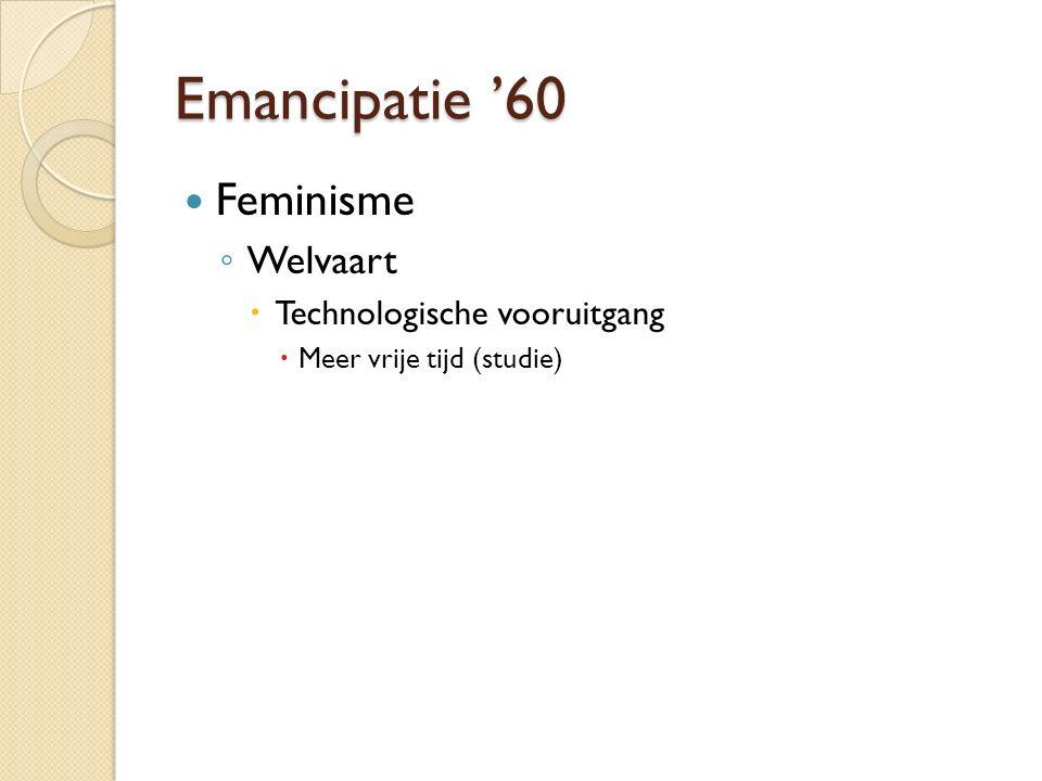 Emancipatie '60 Feminisme ◦ Welvaart  Technologische vooruitgang  Meer vrije tijd (studie)