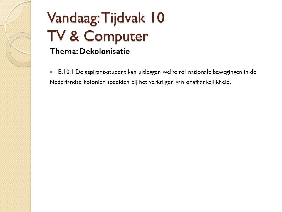 Vandaag: Tijdvak 10 TV & Computer Thema: Dekolonisatie B.10.1 De aspirant-student kan uitleggen welke rol nationale bewegingen in de Nederlandse kolon