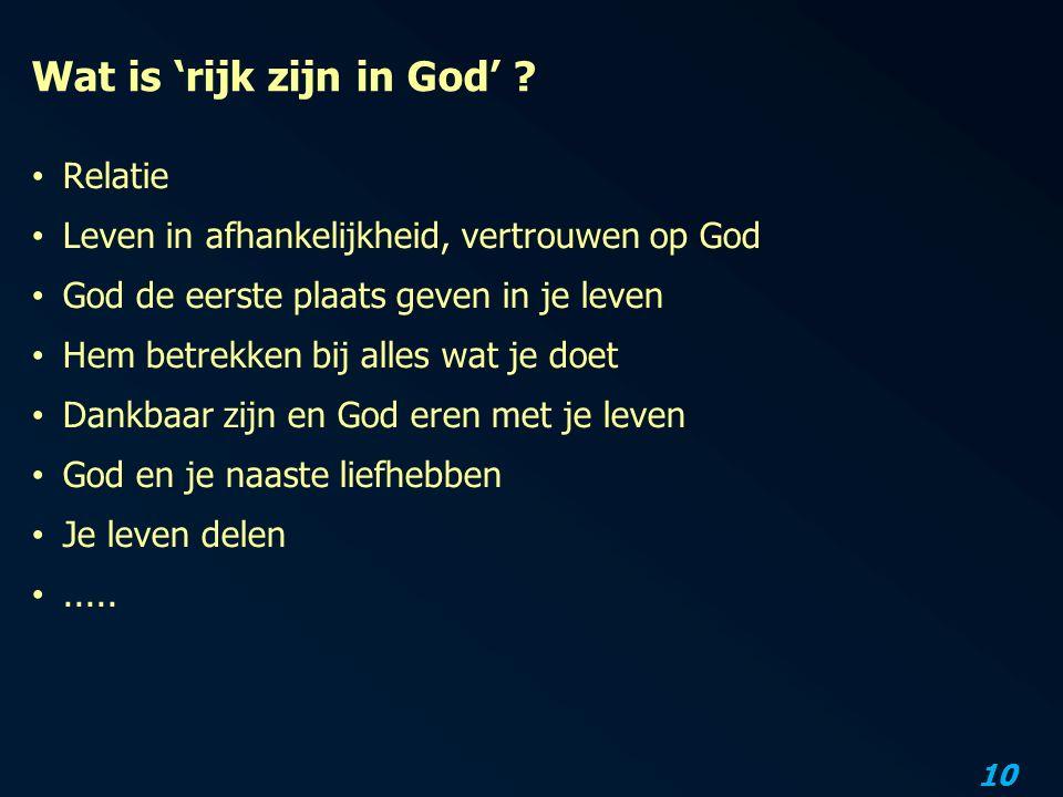 10 Wat is 'rijk zijn in God' ? Relatie Leven in afhankelijkheid, vertrouwen op God God de eerste plaats geven in je leven Hem betrekken bij alles wat