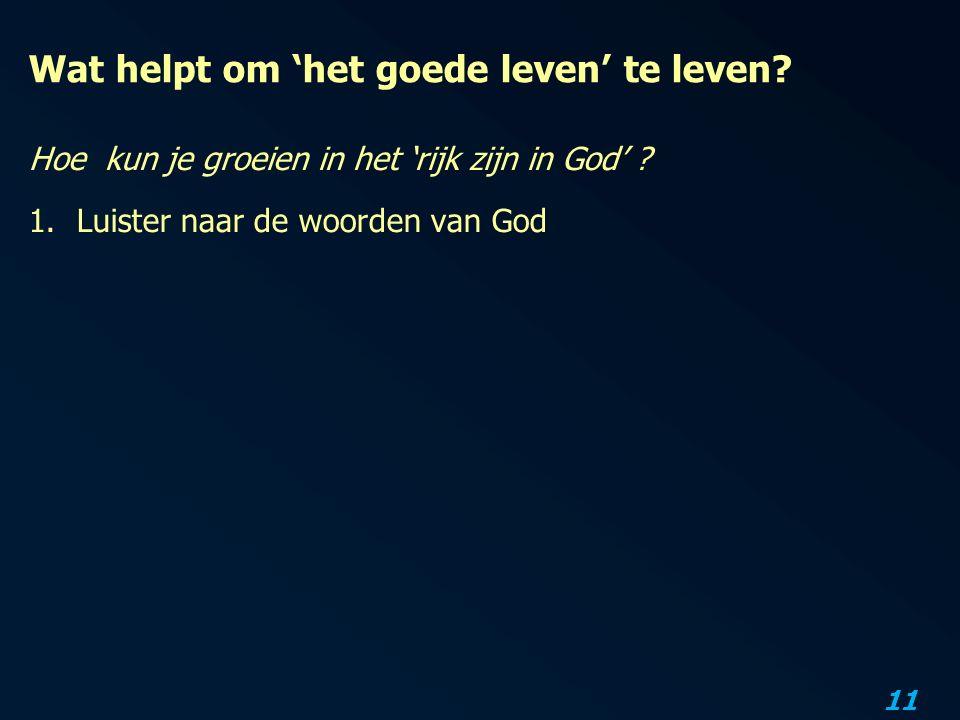 11 Wat helpt om 'het goede leven' te leven? Hoe kun je groeien in het 'rijk zijn in God' ? 1.Luister naar de woorden van God