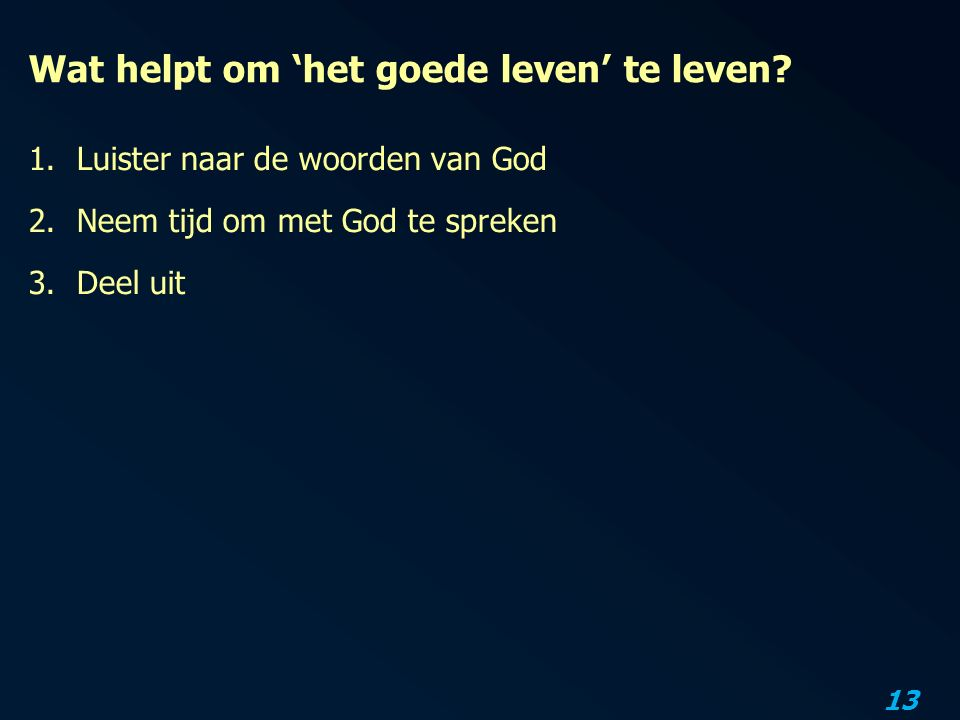 13 Wat helpt om 'het goede leven' te leven? 1.Luister naar de woorden van God 2.Neem tijd om met God te spreken 3.Deel uit