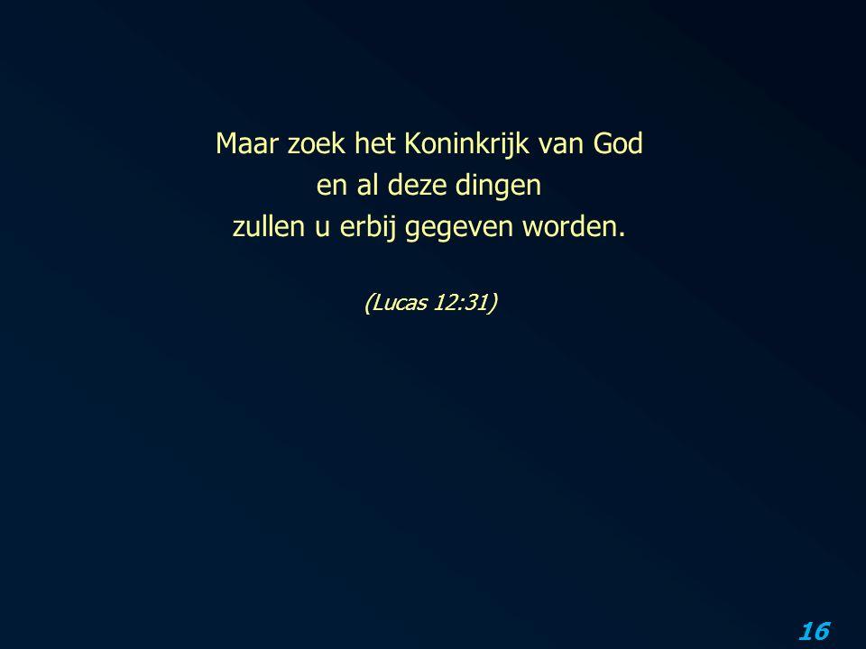 16 Maar zoek het Koninkrijk van God en al deze dingen zullen u erbij gegeven worden. (Lucas 12:31)