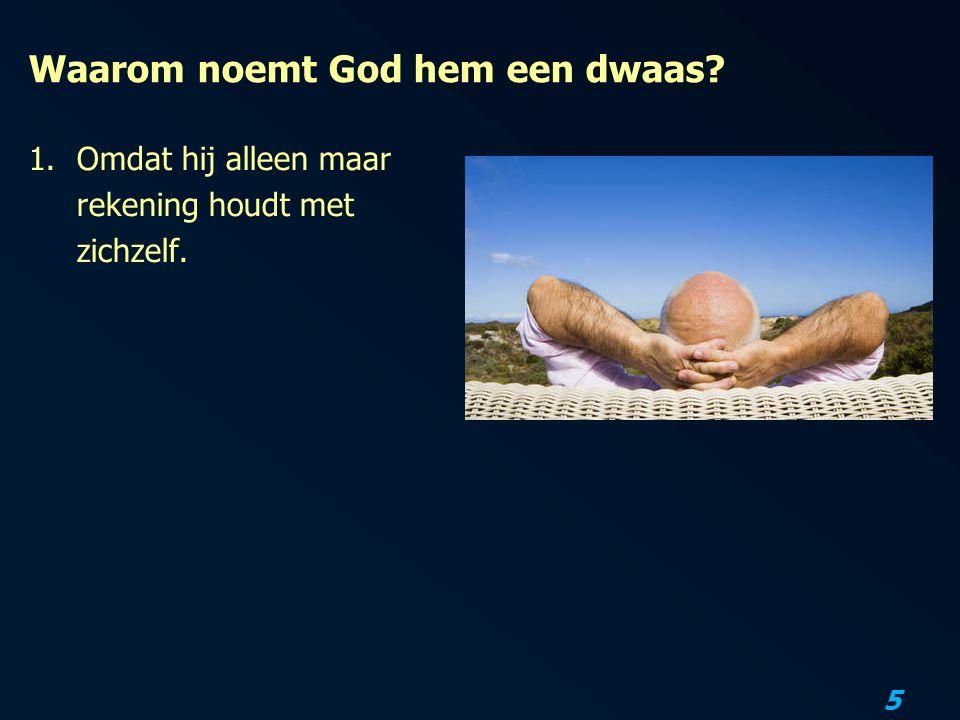 5 Waarom noemt God hem een dwaas? 1.Omdat hij alleen maar rekening houdt met zichzelf.