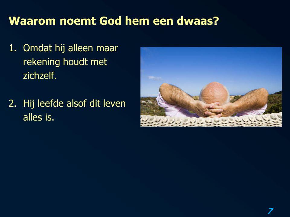 7 Waarom noemt God hem een dwaas? 1.Omdat hij alleen maar rekening houdt met zichzelf. 2.Hij leefde alsof dit leven alles is.