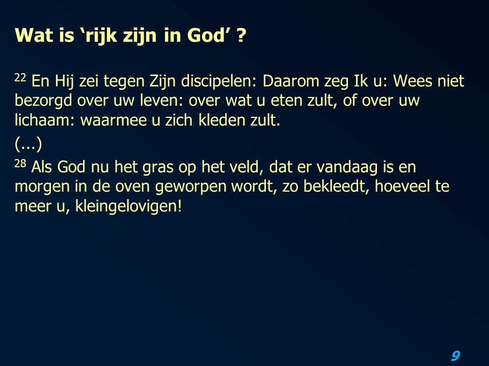 9 Wat is 'rijk zijn in God' ? 22 En Hij zei tegen Zijn discipelen: Daarom zeg Ik u: Wees niet bezorgd over uw leven: over wat u eten zult, of over uw