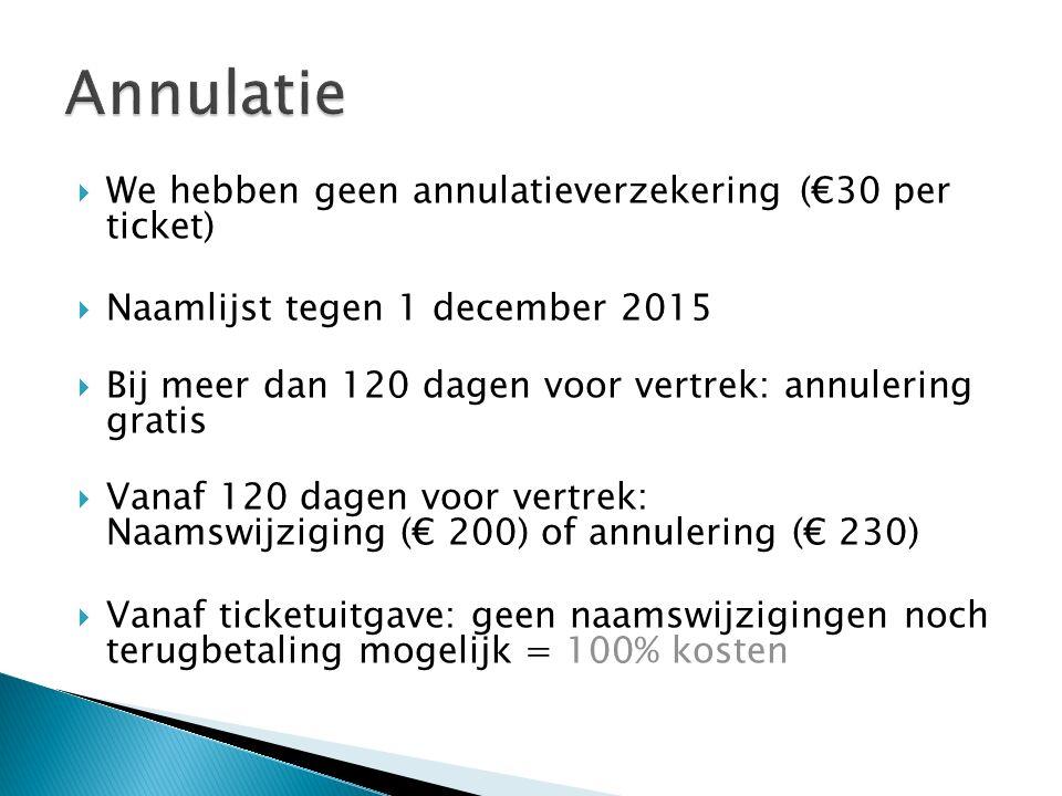  We hebben geen annulatieverzekering (€30 per ticket)  Naamlijst tegen 1 december 2015  Bij meer dan 120 dagen voor vertrek: annulering gratis  Vanaf 120 dagen voor vertrek: Naamswijziging (€ 200) of annulering (€ 230)  Vanaf ticketuitgave: geen naamswijzigingen noch terugbetaling mogelijk = 100% kosten