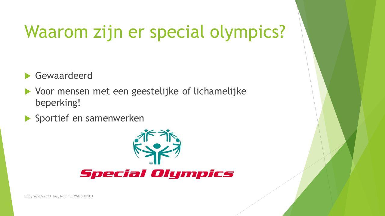 Waarom zijn er special olympics?  Gewaardeerd  Voor mensen met een geestelijke of lichamelijke beperking!  Sportief en samenwerken Copyright ©2013