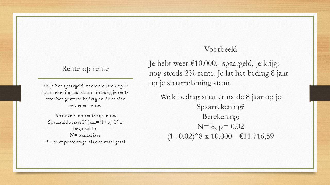 Rente op rente Voorbeeld Je hebt weer €10.000,- spaargeld, je krijgt nog steeds 2% rente. Je lat het bedrag 8 jaar op je spaarrekening staan. Welk bed