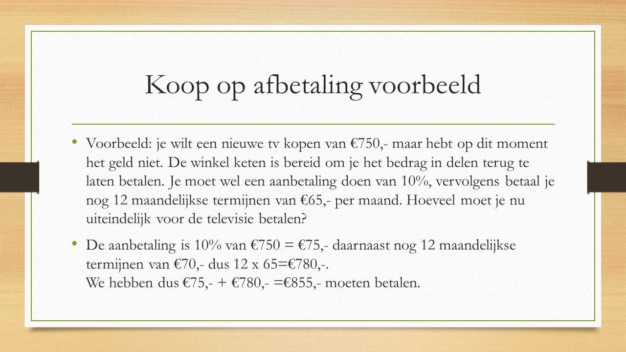 Koop op afbetaling voorbeeld Voorbeeld: je wilt een nieuwe tv kopen van €750,- maar hebt op dit moment het geld niet. De winkel keten is bereid om je