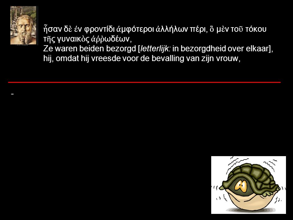 ἦ σαν δ ὲ ἐ ν φροντίδι ἀ μφότεροι ἀ λλήλων πέρι, ὃ μ ὲ ν το ῦ τόκου τ ῆ ς γυναικ ὸ ς ἀῤῥ ωδέων, Ze waren beiden bezorgd [letterlijk: in bezorgdheid over elkaar], hij, omdat hij vreesde voor de bevalling van zijn vrouw, -