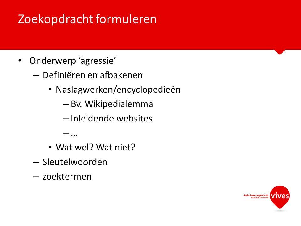 Onderwerp 'agressie' – Definiëren en afbakenen Naslagwerken/encyclopedieën – Bv. Wikipedialemma – Inleidende websites – … Wat wel? Wat niet? – Sleutel